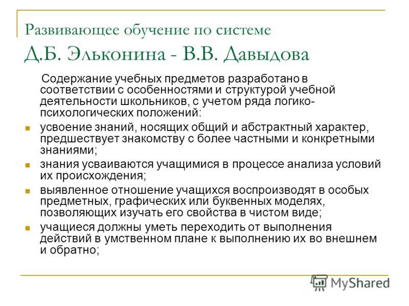 Развивающее обучение по системе Д.Б. Эльконина - В.В. Давыдова Содержание учебных предметов разработано в соответствии с особенностями и структурой учебной деятельности школьников, с учетом ряда логико- психологических положений: усвоение знаний, нос