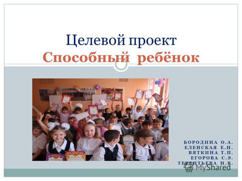 БОРОДИНА О.А. ЕЛЕНСКАЯ Е.Н. ВЯТКИНА Т.П. ЕГОРОВА С.Э. ТЕРЕНТЬЕВА Н.В. Целевой проект Способный ребёнок