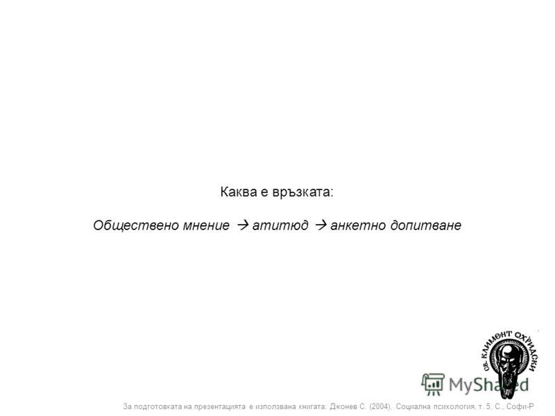 За подготовката на презентацията е използвана книгата: Джонев С. (2004), Социална психология, т. 5, С., Софи-Р Каква е връзката: Обществено мнение атитюд анкетно допитване