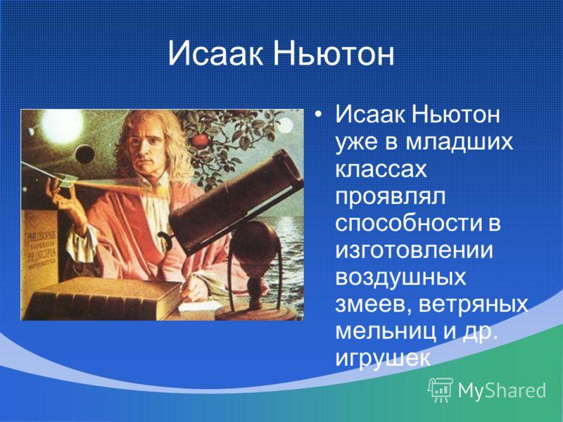 Исаак Ньютон Исаак Ньютон уже в младших классах проявлял способности в изготовлении воздушных змеев, ветряных мельниц и др. игрушек