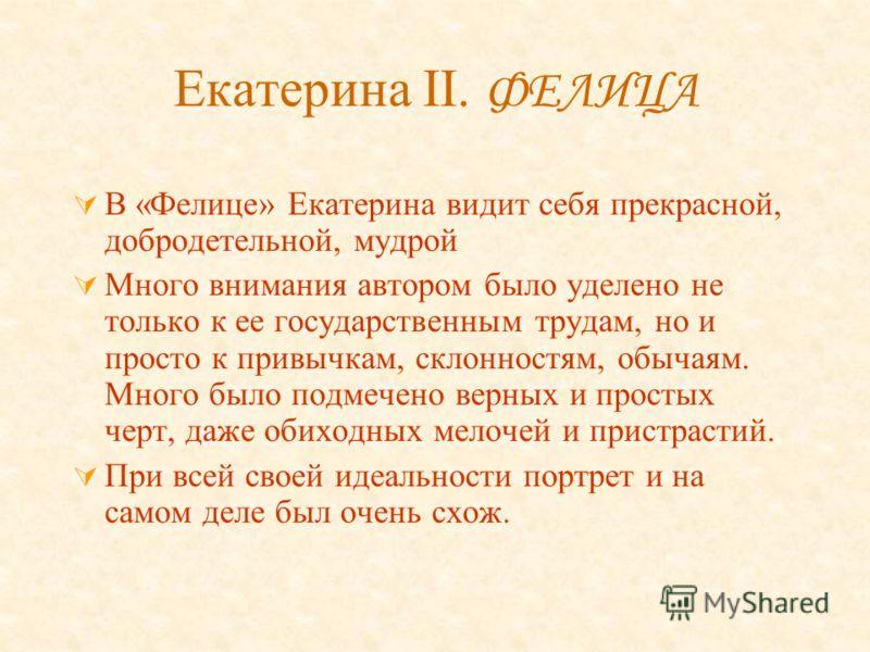 Екатерина II. ФЕЛИЦА В «Фелице» Екатерина видит себя прекрасной, добродетельной, мудрой Много внимания автором было уделено не только к ее государственным трудам, но и просто к привычкам, склонностям, обычаям. Много было подмечено верных и простых че