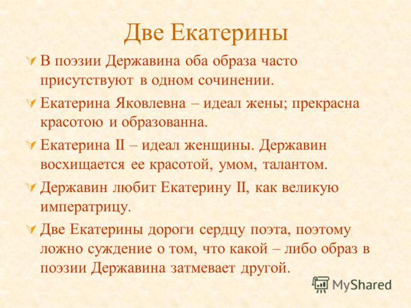 Две Екатерины В поэзии Державина оба образа часто присутствуют в одном сочинении. Екатерина Яковлевна – идеал жены; прекрасна красотою и образованна. Екатерина II – идеал женщины. Державин восхищается ее красотой, умом, талантом. Державин любит Екате