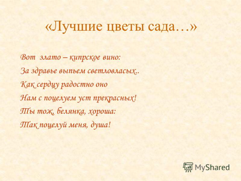 «Лучшие цветы сада…» Вот злато – кипрское вино: За здравье выпьем светловласых.. Как сердцу радостно оно Нам с поцелуем уст прекрасных! Ты тож, белянка, хороша: Так поцелуй меня, душа!