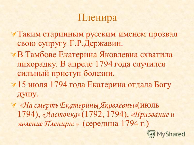 Пленира Таким старинным русским именем прозвал свою супругу Г.Р.Державин. В Тамбове Екатерина Яковлевна схватила лихорадку. В апреле 1794 года случился сильный приступ болезни. 15 июля 1794 года Екатерина отдала Богу душу. «На смерть Екатерины Яковле