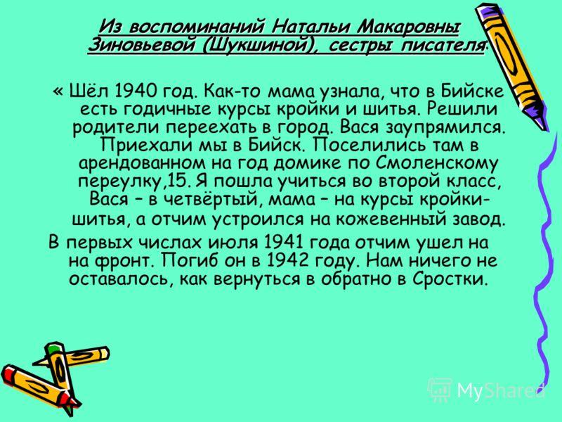 Из воспоминаний Натальи Макаровны Зиновьевой (Шукшиной), сестры писателя Из воспоминаний Натальи Макаровны Зиновьевой (Шукшиной), сестры писателя: « Шёл 1940 год. Как-то мама узнала, что в Бийске есть годичные курсы кройки и шитья. Решили родители пе