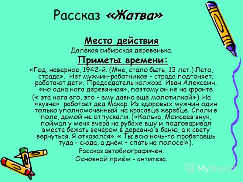 «Жатва» Рассказ «Жатва» Место действия Далёкая сибирская деревенька. Приметы времени: «Год, наверное, 1942-й. (Мне, стало быть, 13 лет.) Лето, страда». Нет мужчин-работников - страда подгоняет; работают дети. Председатель колхоза Иван Алексеич, «но о
