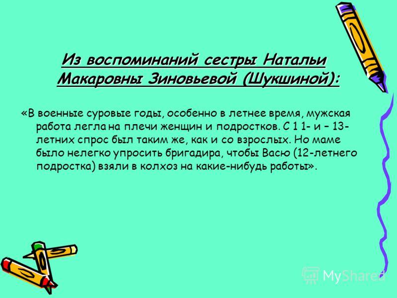 Из воспоминаний сестры Натальи Макаровны Зиновьевой (Шукшиной): «В военные суровые годы, особенно в летнее время, мужская работа легла на плечи женщин и подростков. С 1 1- и – 13- летних спрос был таким же, как и со взрослых. Но маме было нелегко упр