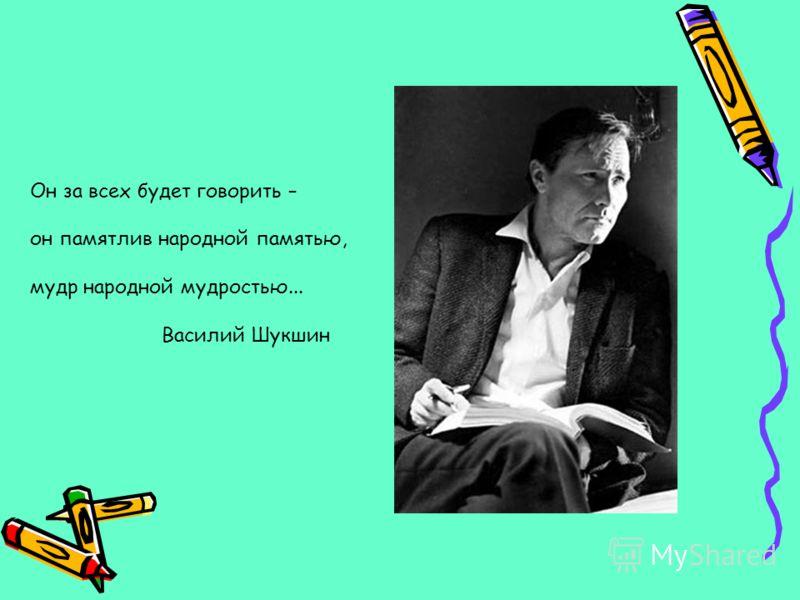 Он за всех будет говорить – он памятлив народной памятью, мудр народной мудростью... Василий Шукшин