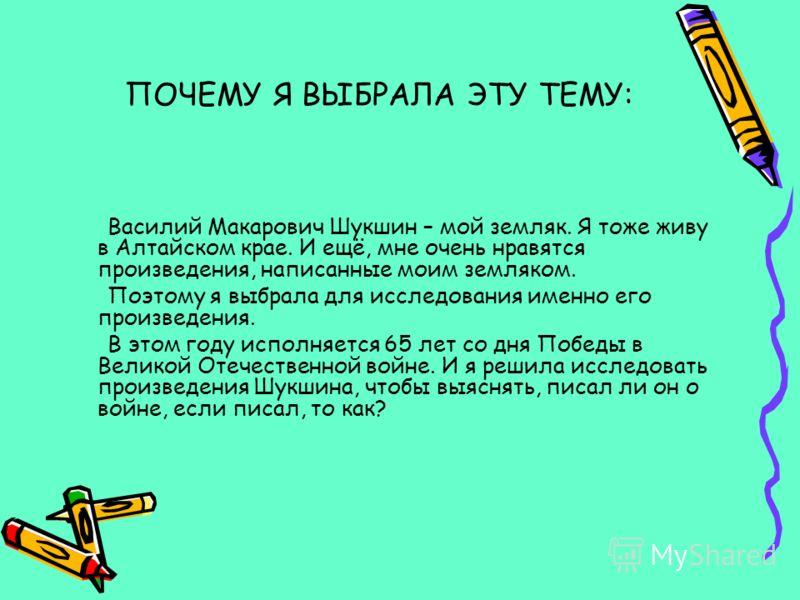 ПОЧЕМУ Я ВЫБРАЛА ЭТУ ТЕМУ: Василий Макарович Шукшин – мой земляк. Я тоже живу в Алтайском крае. И ещё, мне очень нравятся произведения, написанные моим земляком. Поэтому я выбрала для исследования именно его произведения. В этом году исполняется 65 л