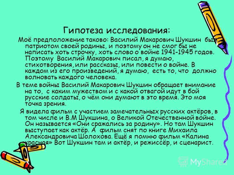 Гипотеза исследования: Моё предположение таково: Василий Макарович Шукшин был патриотом своей родины, и поэтому он не смог бы не написать хоть строчку, хоть слово о войне 1941-1945 годов. Поэтому Василий Макарович писал, я думаю, стихотворения, или р