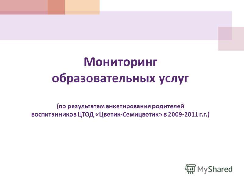 Мониторинг образовательных услуг ( по результатам анкетирования родителей воспитанников ЦТОД « Цветик - Семицветик » в 2009-2011 г. г.)
