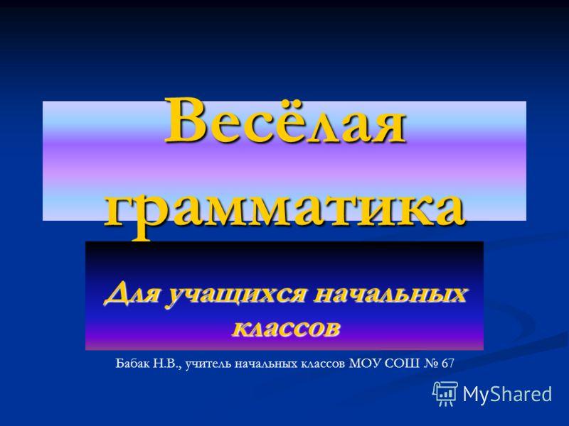 Весёлая грамматика Для учащихся начальных классов Бабак Н.В., учитель начальных классов МОУ СОШ 67