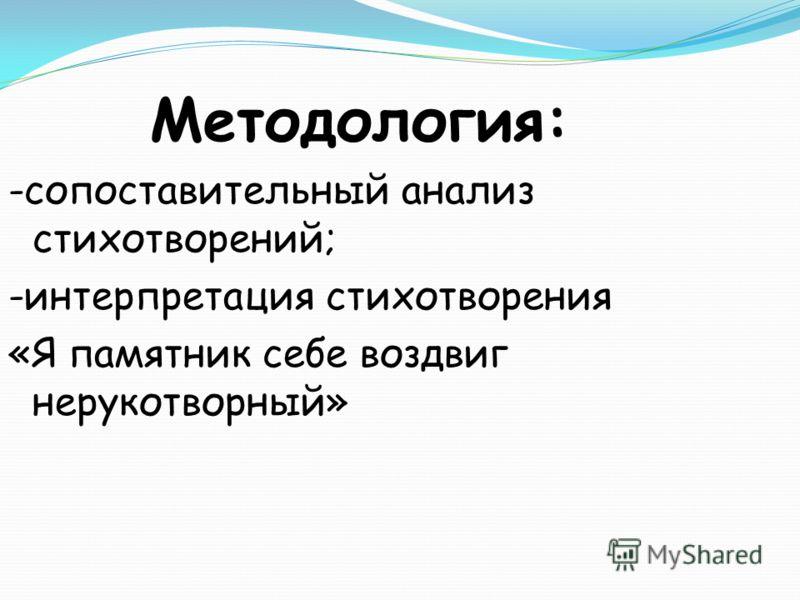 Методология: -сопоставительный анализ стихотворений; -интерпретация стихотворения «Я памятник себе воздвиг нерукотворный»