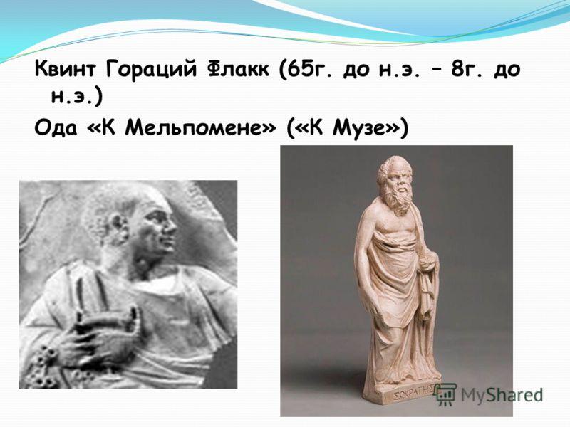 Квинт Гораций Флакк (65г. до н.э. – 8г. до н.э.) Ода «К Мельпомене» («К Музе»)