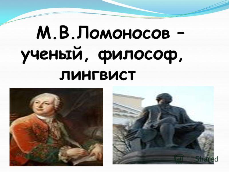 М.В.Ломоносов – ученый, философ, лингвист