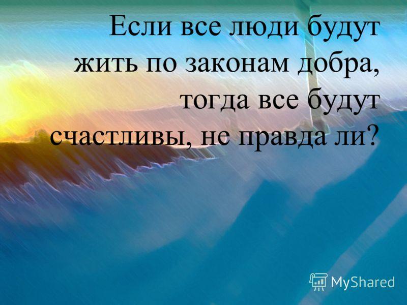 Если все люди будут жить по законам добра, тогда все будут счастливы, не правда ли?