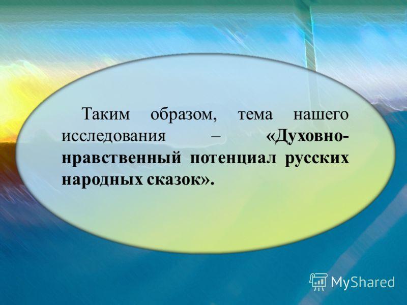 Таким образом, тема нашего исследования – «Духовно- нравственный потенциал русских народных сказок».