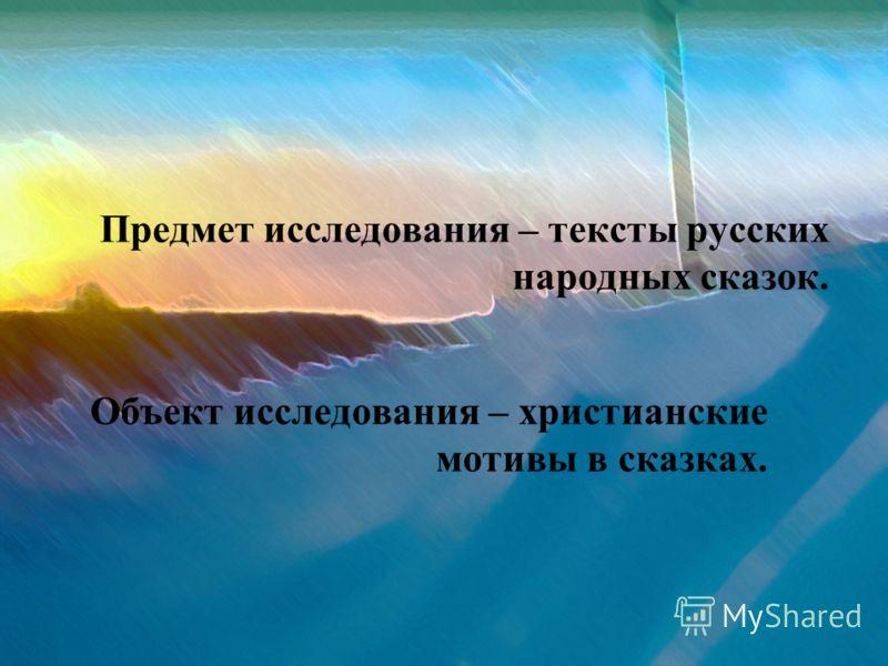 Предмет исследования – тексты русских народных сказок. Объект исследования – христианские мотивы в сказках.