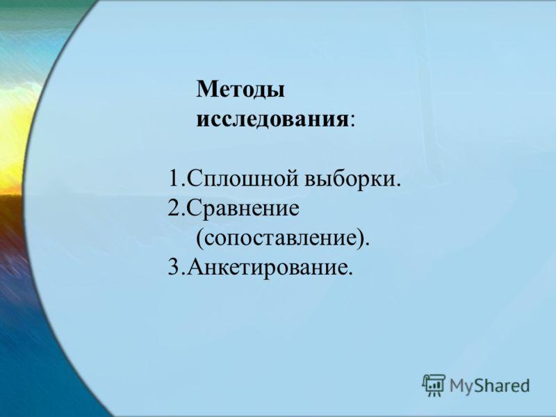 Методы исследования: 1.Сплошной выборки. 2.Сравнение (сопоставление). 3.Анкетирование.