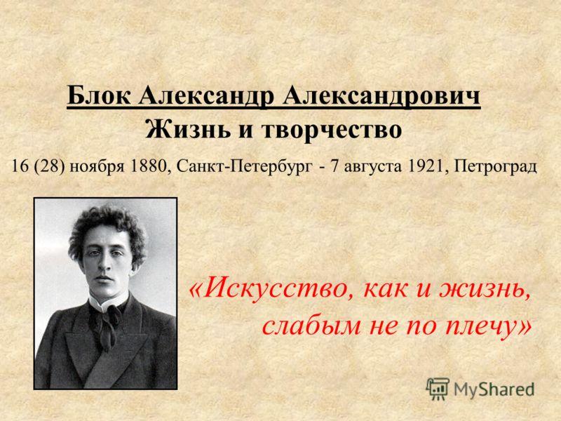 Блок Александр Александрович Жизнь и творчество 16 (28) ноября 1880, Санкт-Петербург - 7 августа 1921, Петроград «Искусство, как и жизнь, слабым не по плечу»