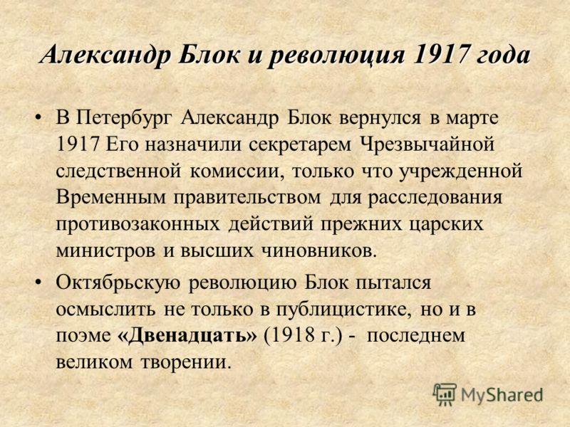 Александр Блок и революция 1917 года В Петербург Александр Блок вернулся в марте 1917 Его назначили секретарем Чрезвычайной следственной комиссии, только что учрежденной Временным правительством для расследования противозаконных действий прежних царс