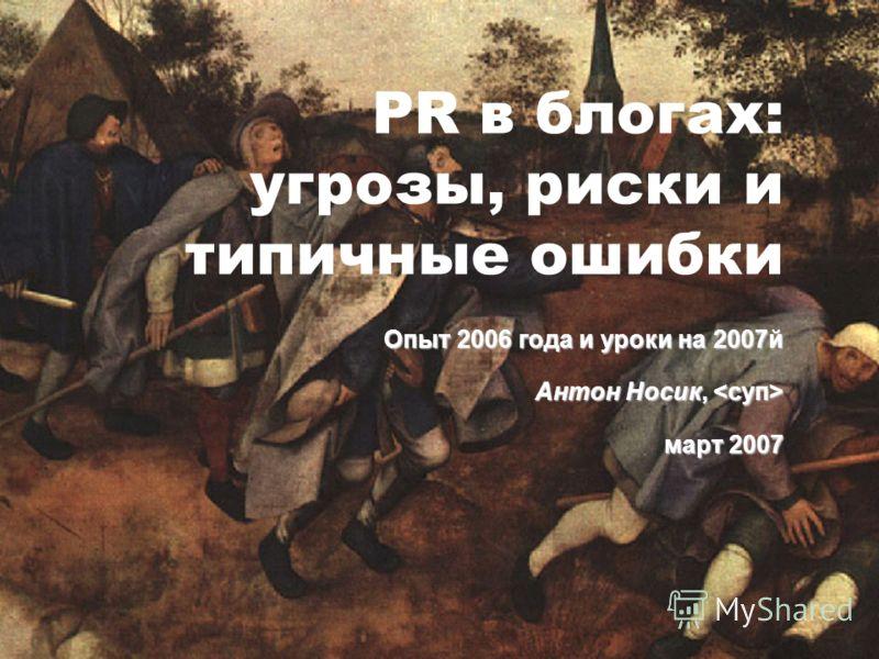 PR в блогах: угрозы, риски и типичные ошибки Опыт 2006 года и уроки на 2007й Антон Носик, Антон Носик, март 2007