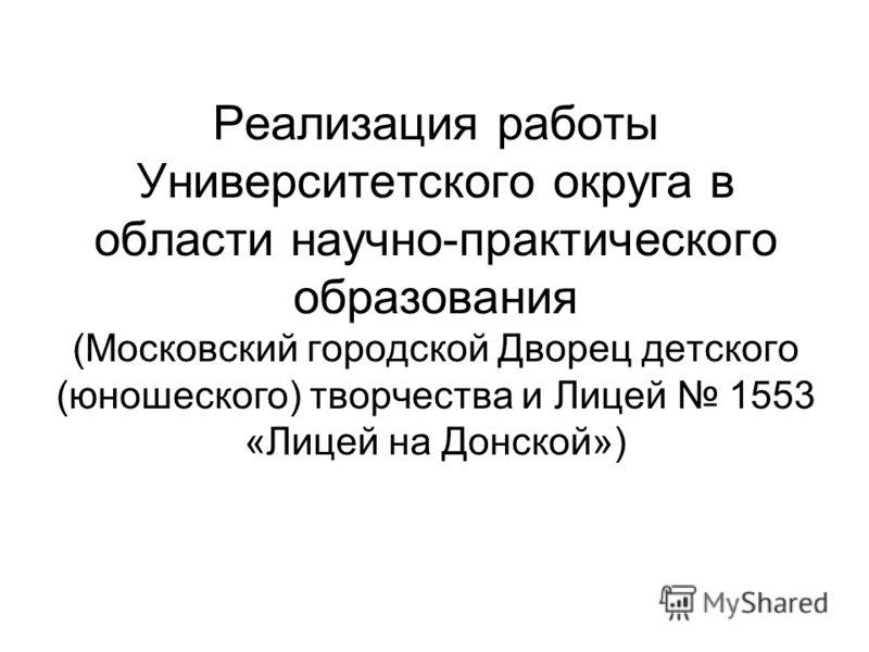 Реализация работы Университетского округа в области научно-практического образования (Московский городской Дворец детского (юношеского) творчества и Лицей 1553 «Лицей на Донской»)