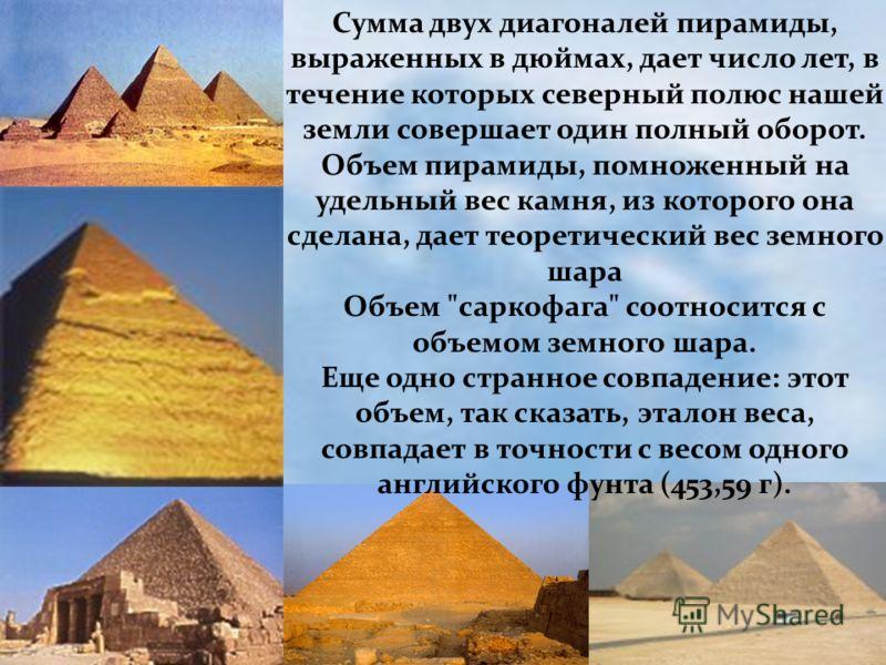 Сумма двух диагоналей пирамиды, выраженных в дюймах, дает число лет, в течение которых северный полюс нашей земли совершает один полный оборот. Объем пирамиды, помноженный на удельный вес камня, из которого она сделана, дает теоретический вес земного
