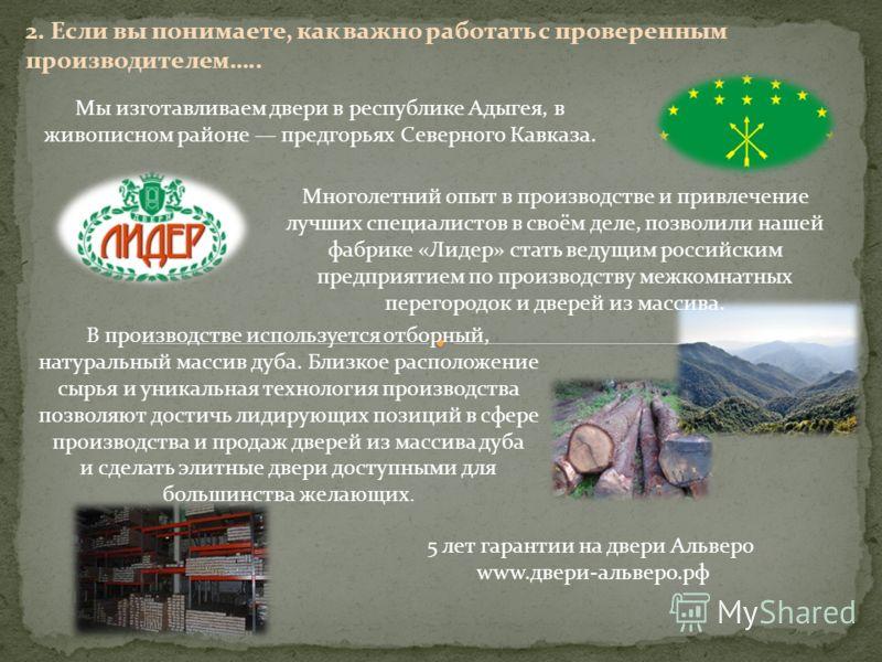 2. Если вы понимаете, как важно работать с проверенным производителем….. Мы изготавливаем двери в республике Адыгея, в живописном районе предгорьях Северного Кавказа. Многолетний опыт в производстве и привлечение лучших специалистов в своём деле, поз