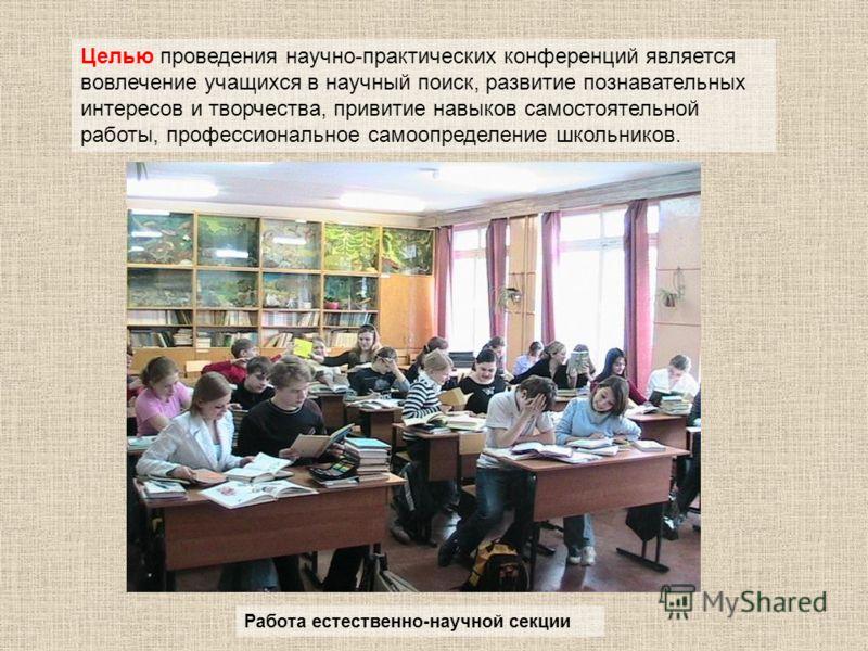 Целью проведения научно-практических конференций является вовлечение учащихся в научный поиск, развитие познавательных интересов и творчества, привитие навыков самостоятельной работы, профессиональное самоопределение школьников. Работа естественно-на