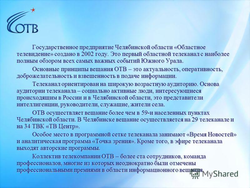 Государственное предприятие Челябинской области «Областное телевидение» создано в 2002 году. Это первый областной телеканал с наиболее полным обзором всех самых важных событий Южного Урала. Основные принципы вещания ОТВ – это актуальность, оперативно
