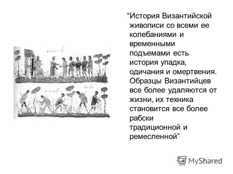 История Византийской живописи со всеми ее колебаниями и временными подъемами есть история упадка, одичания и омертвения. Образцы Византийцев все более удаляются от жизни, их техника становится все более рабски традиционной и ремесленной