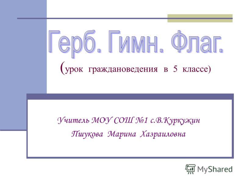 ( урок граждановедения в 5 классе) Учитель МОУ СОШ 1 с.В.Куркужин Пшукова Марина Хазраиловна