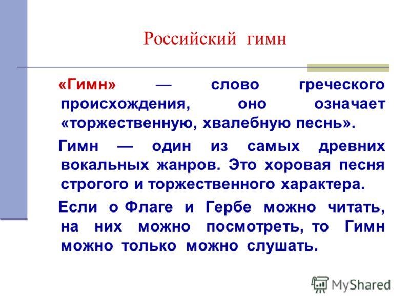 Российский гимн «Гимн» слово греческого происхождения, оно означает «торжественную, хвалебную песнь». Гимн один из самых древних вокальных жанров. Это хоровая песня строгого и торжественного характера. Если о Флаге и Гербе можно читать, на них можно