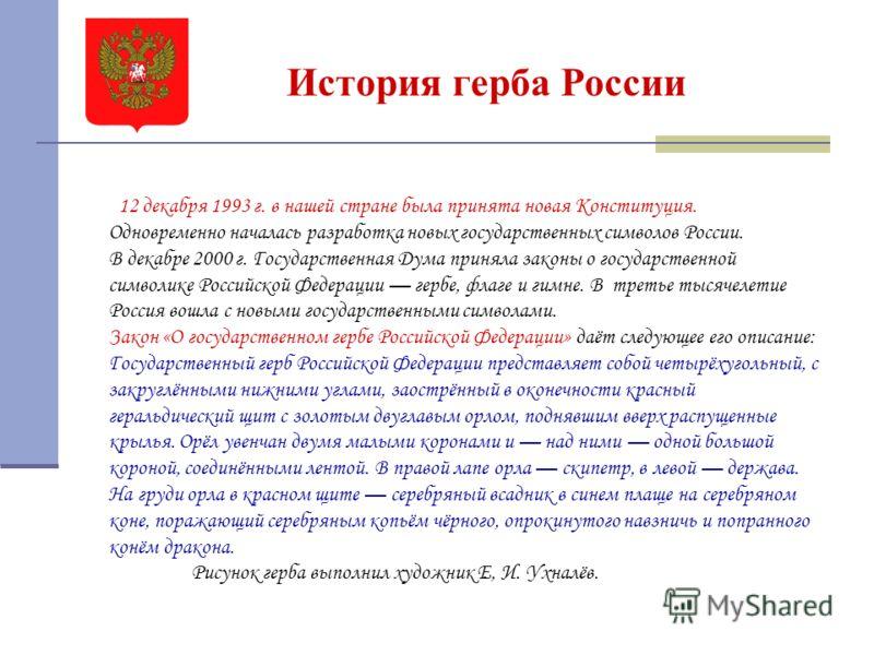 История герба России 12 декабря 1993 г. в нашей стране была принята новая Конституция. Одновременно началась разработка новых государственных символов России. В декабре 2000 г. Государственная Дума приняла законы о государственной символике Российско