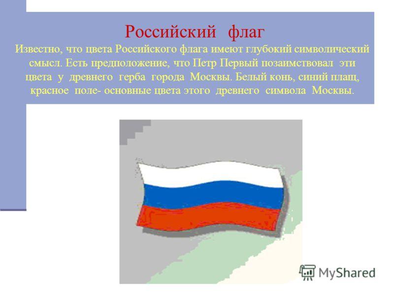 Российский флаг Известно, что цвета Российского флага имеют глубокий символический смысл. Есть предположение, что Петр Первый позаимствовал эти цвета у древнего герба города Москвы. Белый конь, синий плащ, красное поле- основные цвета этого древнего