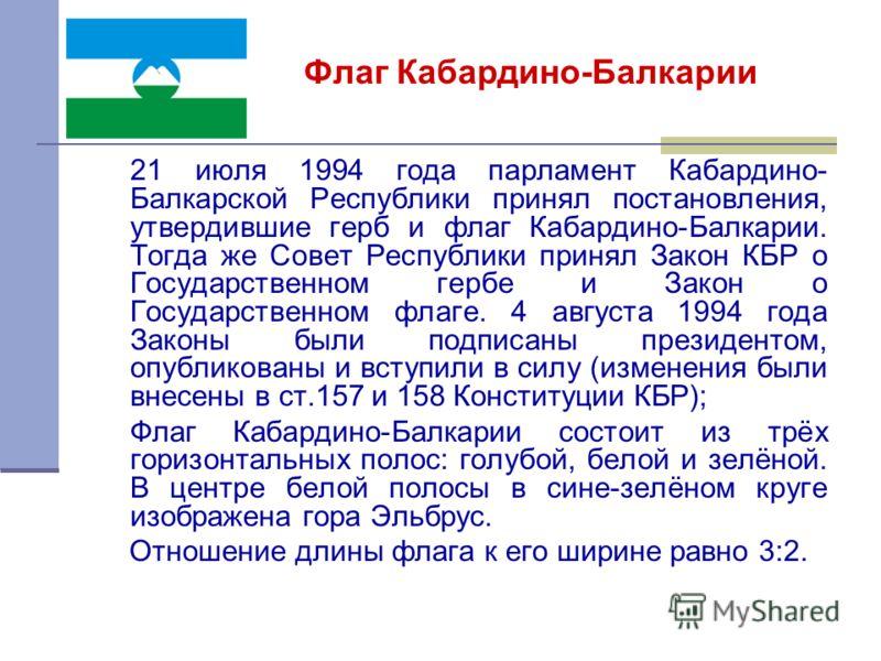 21 июля 1994 года парламент Кабардино- Балкарской Республики принял постановления, утвердившие герб и флаг Кабардино-Балкарии. Тогда же Совет Республики принял Закон КБР о Государственном гербе и Закон о Государственном флаге. 4 августа 1994 года Зак