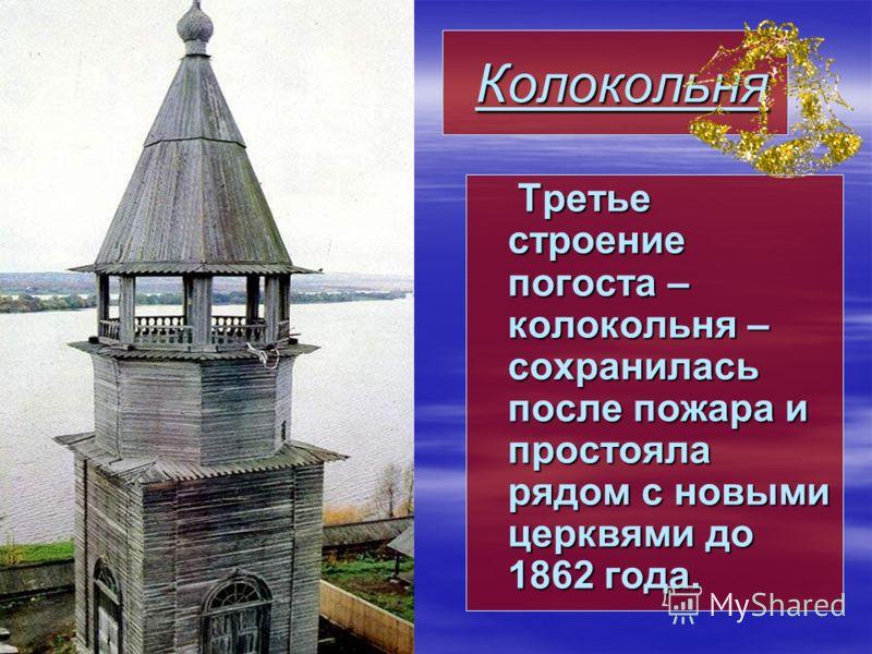 Колокольня Колокольня Третье строение погоста – колокольня – сохранилась после пожара и простояла рядом с новыми церквями до 1862 года. Третье строение погоста – колокольня – сохранилась после пожара и простояла рядом с новыми церквями до 1862 года.