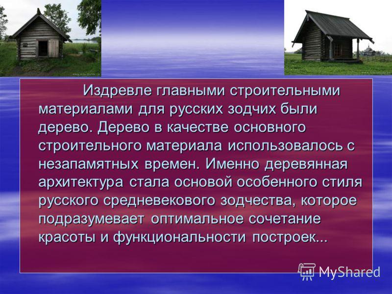 Издревле главными строительными материалами для русских зодчих были дерево. Дерево в качестве основного строительного материала использовалось с незапамятных времен. Именно деревянная архитектура стала основой особенного стиля русского средневекового
