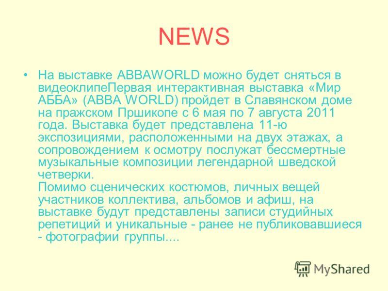 NEWS На выставке ABBAWORLD можно будет сняться в видеоклипеПервая интерактивная выставка «Мир АББА» (ABBA WORLD) пройдет в Славянском доме на пражском Пршикопе с 6 мая по 7 августа 2011 года. Выставка будет представлена 11-ю экспозициями, расположенн