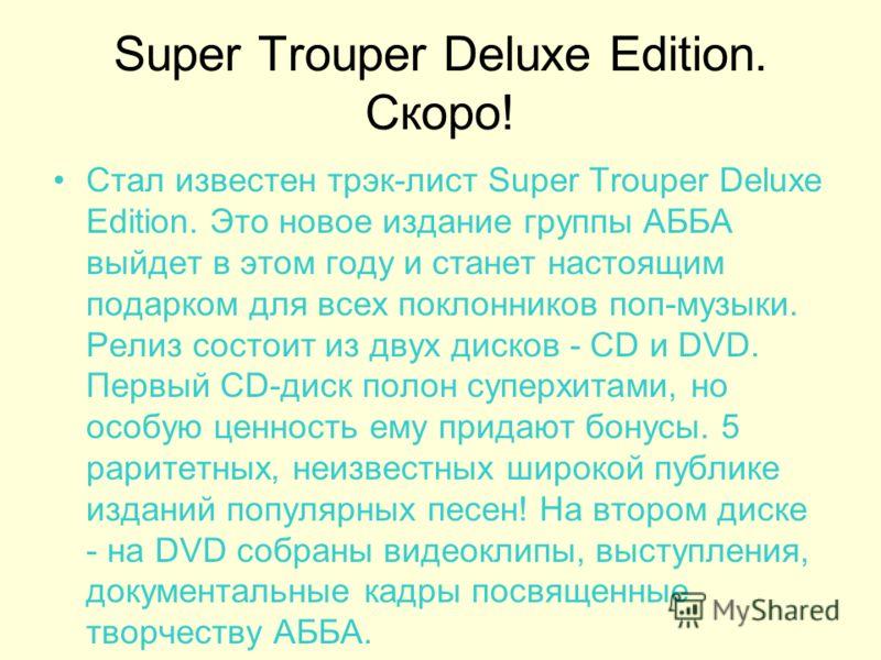 Super Trouper Deluxe Edition. Скоро! Стал известен трэк-лист Super Trouper Deluxe Edition. Это новое издание группы АББА выйдет в этом году и станет настоящим подарком для всех поклонников поп-музыки. Релиз состоит из двух дисков - CD и DVD. Первый C