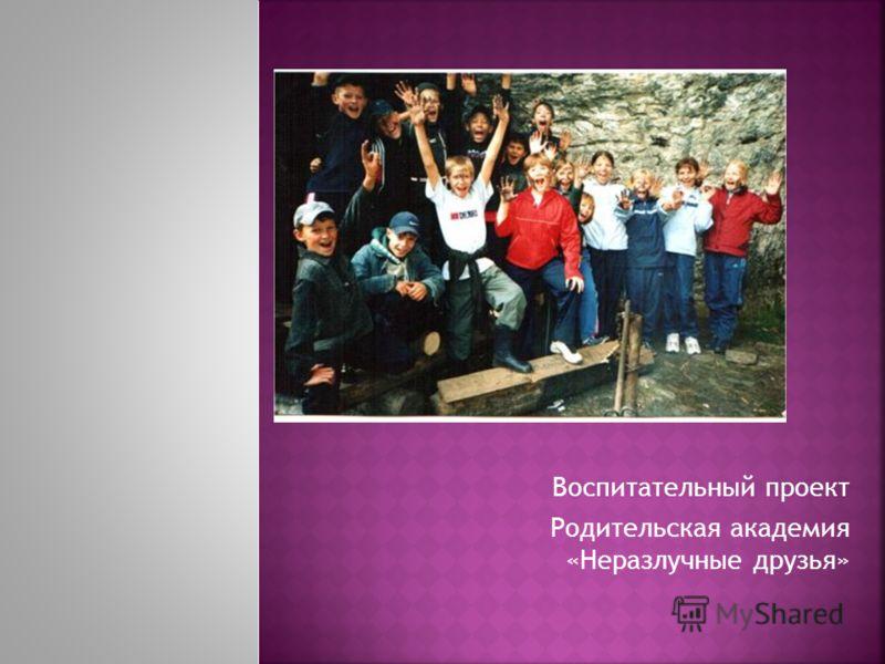 Воспитательный проект Родительская академия «Неразлучные друзья»
