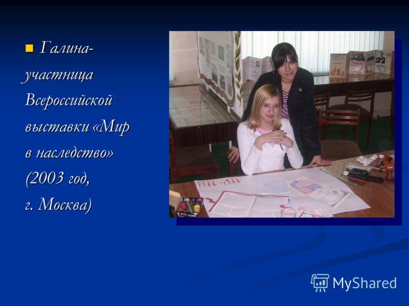 Галина- Галина-участницаВсероссийской выставки «Мир в наследство» (2003 год, г. Москва)