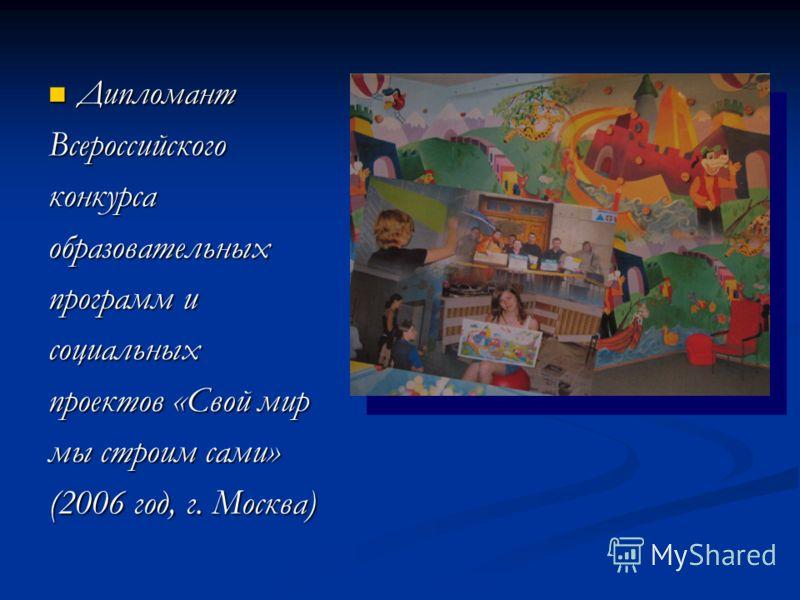 Дипломант ДипломантВсероссийскогоконкурсаобразовательных программ и социальных проектов «Свой мир мы строим сами» (2006 год, г. Москва)