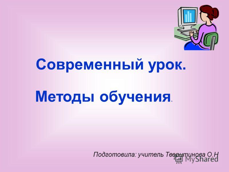 Подготовила: учитель Тверитинова О.Н Методы обучения. Современный урок.