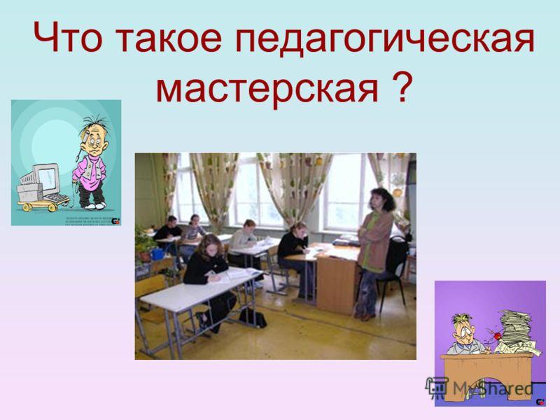 Что такое педагогическая мастерская ?