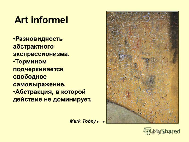 11 Art informel Разновидность абстрактного экспрессионизма. Термином подчёркивается свободное самовыражение. Абстракция, в которой действие не доминирует. Mark Tobey