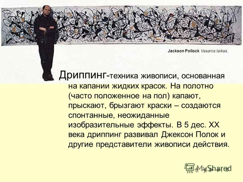6 Jackson Pollock Vasaros laikas, Дриппинг - техника живописи, основанная на капании жидких красок. На полотно (часто положенное на пол) капают, прыскают, брызгают краски – создаются спонтанные, неожиданные изобразительные эффекты. В 5 дес. XX века д