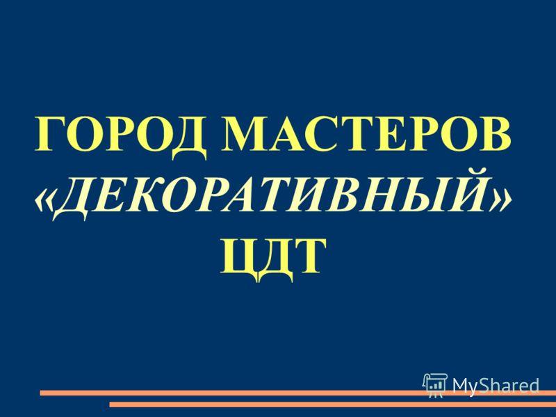 ГОРОД МАСТЕРОВ «ДЕКОРАТИВНЫЙ» ЦДТ