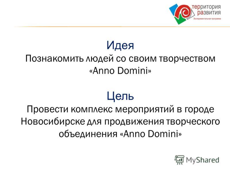 Идея Познакомить людей со своим творчеством «Anno Domini» Цель Провести комплекс мероприятий в городе Новосибирске для продвижения творческого объединения «Anno Domini»